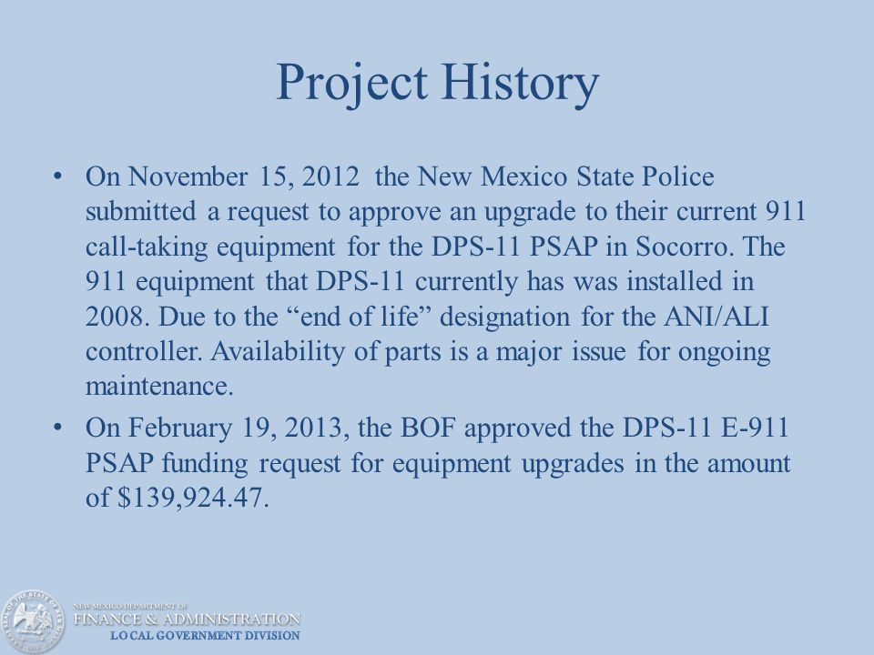 Project History On November 15, 2012 the New Mexico State Police submitted a request to approve an upgrade to their current 911 call-taking equipment for the DPS-11 PSAP in Socorro.