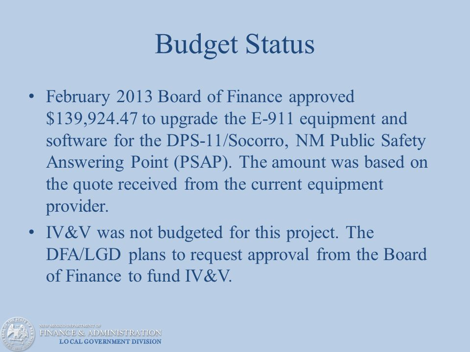 Budget Status February 2013 Board of Finance approved $139,924.47 to upgrade the E-911 equipment and software for the DPS-11/Socorro, NM Public Safety Answering Point (PSAP).