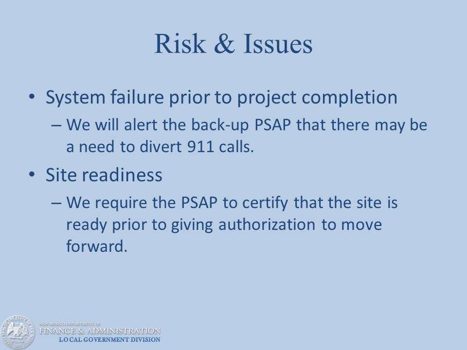 Risk & Issues System failure prior to project completion – We will alert the back-up PSAP that there may be a need to divert 911 calls.