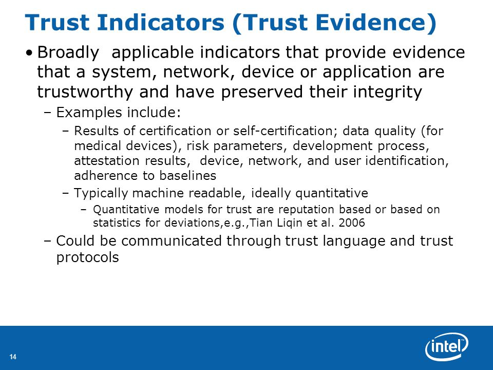 14 Trust Indicators (Trust Evidence) Broadly applicable indicators that provide evidence that a system, network, device or application are trustworthy and have preserved their integrity –Examples include: –Results of certification or self-certification; data quality (for medical devices), risk parameters, development process, attestation results, device, network, and user identification, adherence to baselines –Typically machine readable, ideally quantitative –Quantitative models for trust are reputation based or based on statistics for deviations,e.g.,Tian Liqin et al.