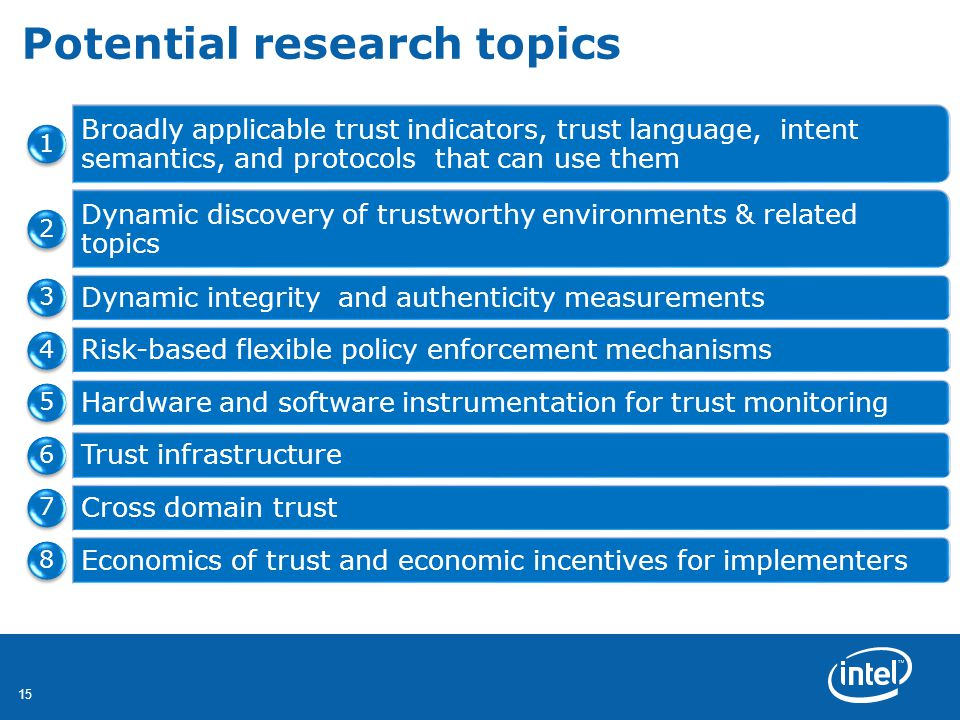 15 Potential research topics Broadly applicable trust indicators, trust language, intent semantics, and protocols that can use them 1 Dynamic discovery of trustworthy environments & related topics 2 Dynamic integrity and authenticity measurements 3 Risk-based flexible policy enforcement mechanisms 4 Hardware and software instrumentation for trust monitoring 5 Trust infrastructure 6 Cross domain trust 7 Economics of trust and economic incentives for implementers 8