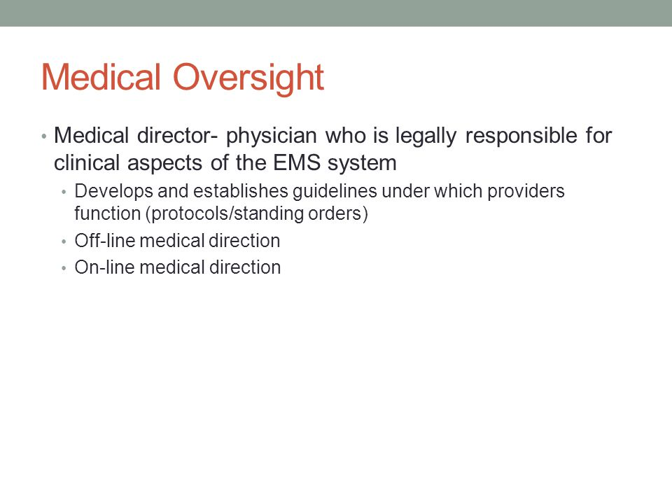 Medical Oversight Medical director- physician who is legally responsible for clinical aspects of the EMS system Develops and establishes guidelines under which providers function (protocols/standing orders) Off-line medical direction On-line medical direction