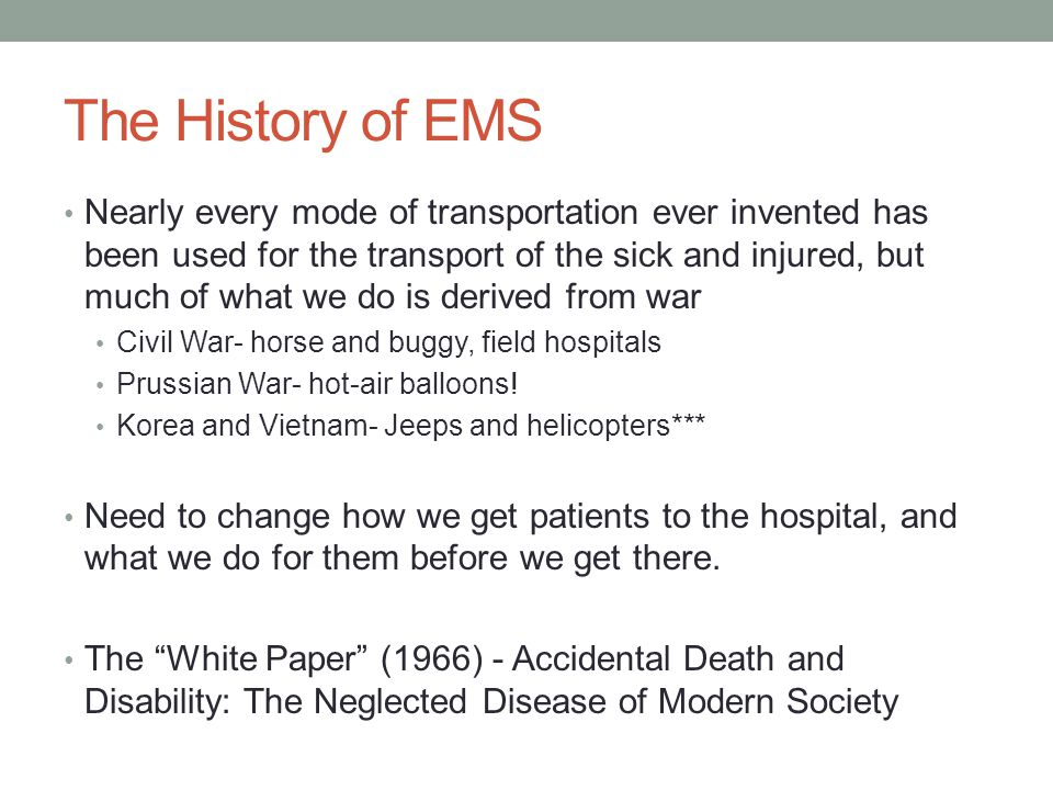 The History of EMS Nearly every mode of transportation ever invented has been used for the transport of the sick and injured, but much of what we do is derived from war Civil War- horse and buggy, field hospitals Prussian War- hot-air balloons.
