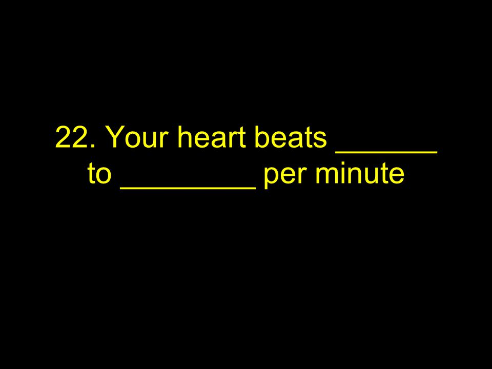 22. Your heart beats ______ to ________ per minute