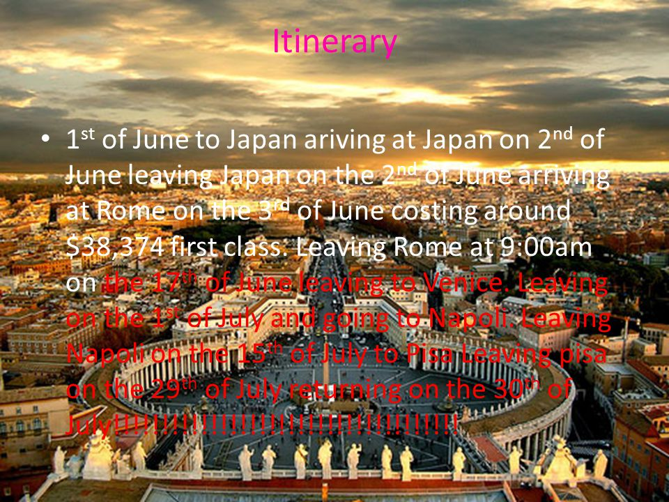 Itinerary 1 st of June to Japan ariving at Japan on 2 nd of June leaving Japan on the 2 nd of June arriving at Rome on the 3 rd of June costing around $38,374 first class.