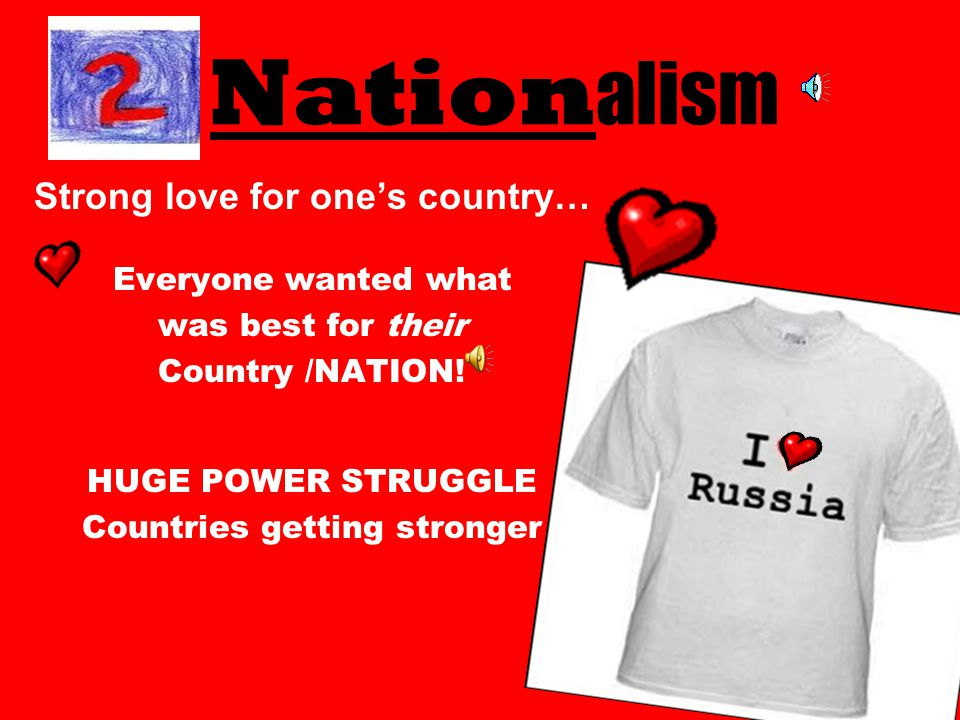 Nation alism Strong love for one's country… Everyone wanted what was best for their Country /NATION.
