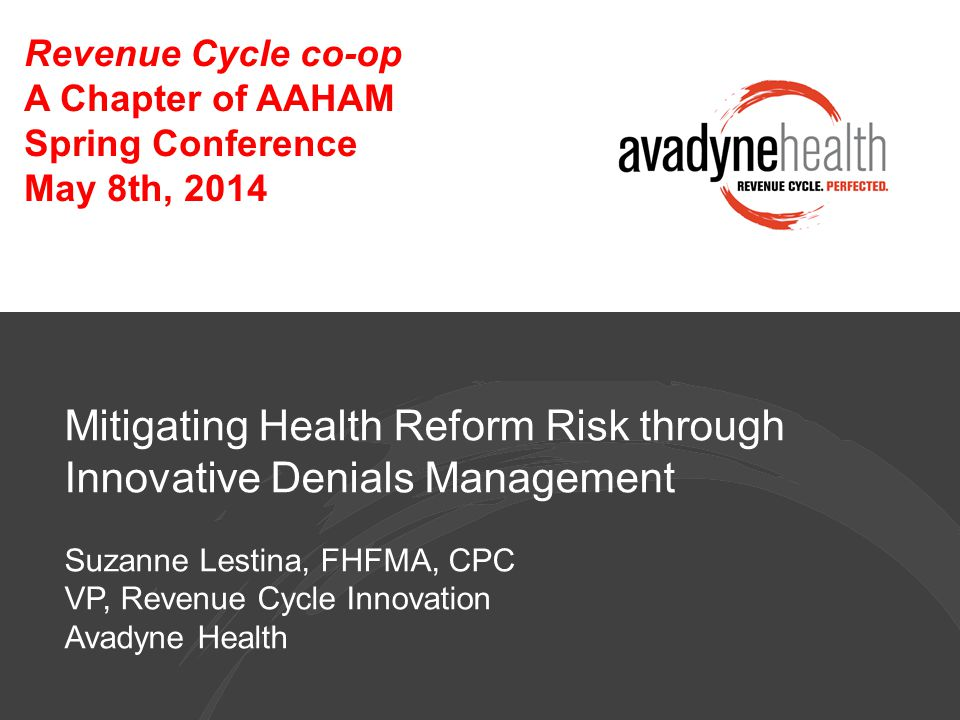 Mitigating Health Reform Risk through Innovative Denials Management Suzanne Lestina, FHFMA, CPC VP, Revenue Cycle Innovation Avadyne Health Revenue Cycle co-op A Chapter of AAHAM Spring Conference May 8th, 2014