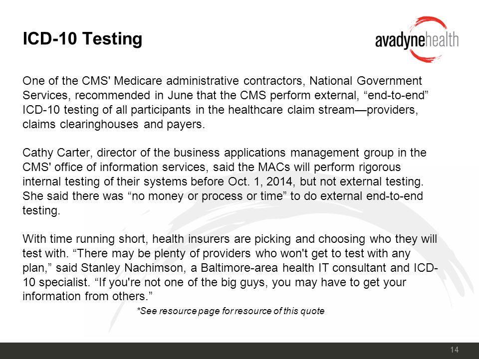 14 ICD-10 Testing One of the CMS Medicare administrative contractors, National Government Services, recommended in June that the CMS perform external, end-to-end ICD-10 testing of all participants in the healthcare claim stream—providers, claims clearinghouses and payers.