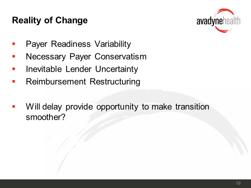19 Reality of Change  Payer Readiness Variability  Necessary Payer Conservatism  Inevitable Lender Uncertainty  Reimbursement Restructuring  Will delay provide opportunity to make transition smoother