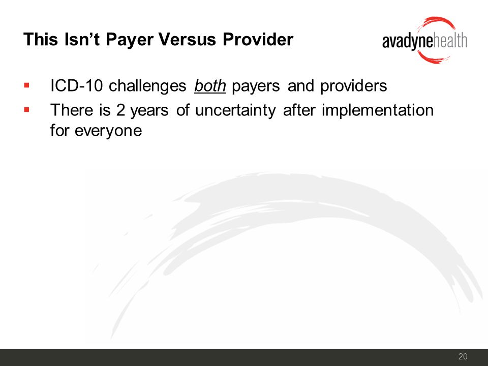 20 This Isn't Payer Versus Provider  ICD-10 challenges both payers and providers  There is 2 years of uncertainty after implementation for everyone