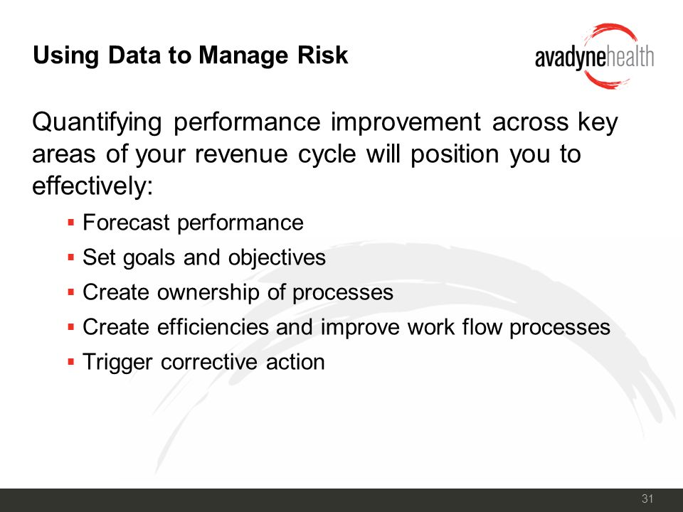 31 Using Data to Manage Risk Quantifying performance improvement across key areas of your revenue cycle will position you to effectively:  Forecast performance  Set goals and objectives  Create ownership of processes  Create efficiencies and improve work flow processes  Trigger corrective action