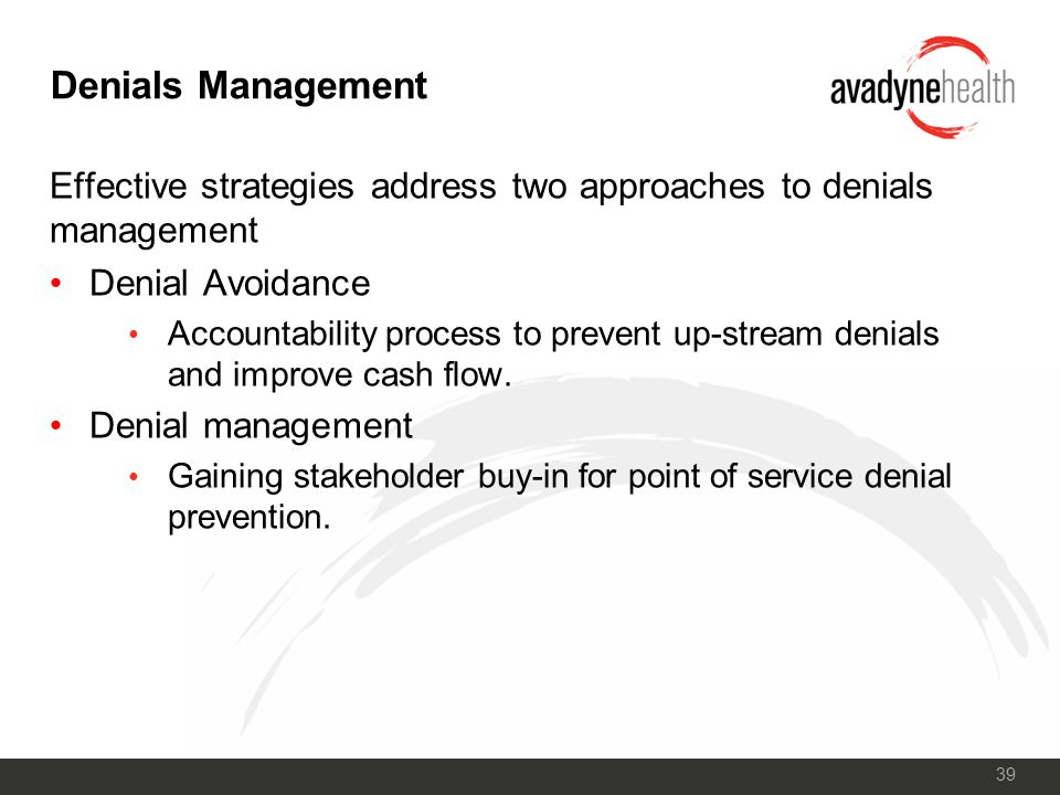 39 Denials Management Effective strategies address two approaches to denials management Denial Avoidance Accountability process to prevent up-stream denials and improve cash flow.