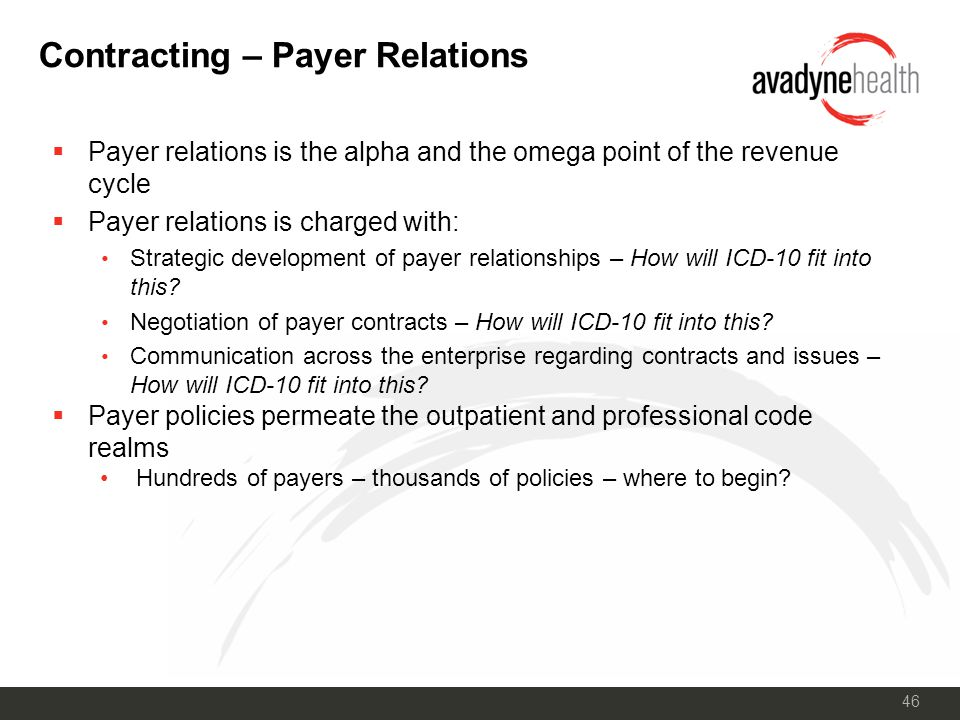 46 Contracting – Payer Relations  Payer relations is the alpha and the omega point of the revenue cycle  Payer relations is charged with: Strategic development of payer relationships – How will ICD-10 fit into this.