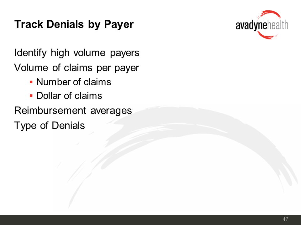 47 Track Denials by Payer Identify high volume payers Volume of claims per payer  Number of claims  Dollar of claims Reimbursement averages Type of Denials