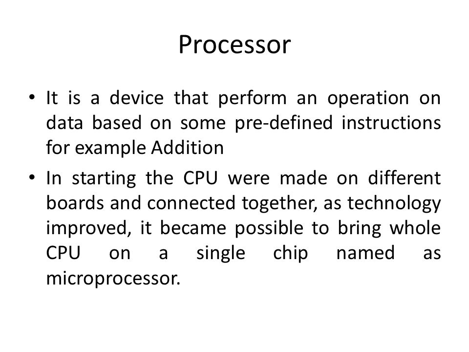 Processor It is a device that perform an operation on data based on some pre-defined instructions for example Addition In starting the CPU were made on different boards and connected together, as technology improved, it became possible to bring whole CPU on a single chip named as microprocessor.