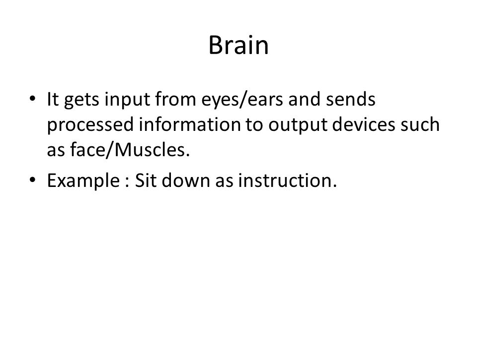 Brain It gets input from eyes/ears and sends processed information to output devices such as face/Muscles.