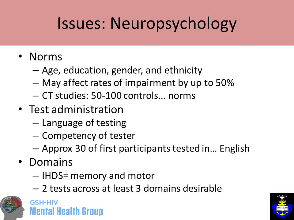 Issues: Neuropsychology Norms – Age, education, gender, and ethnicity – May affect rates of impairment by up to 50% – CT studies: 50-100 controls… norms Test administration – Language of testing – Competency of tester – Approx 30 of first participants tested in… English Domains – IHDS= memory and motor – 2 tests across at least 3 domains desirable