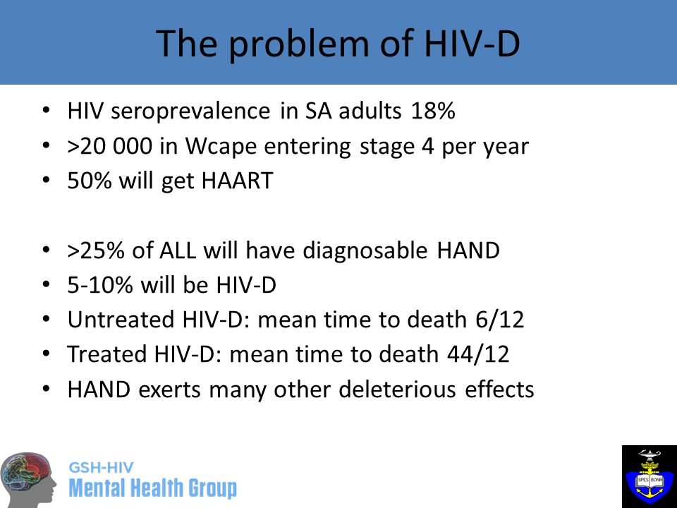 The problem of HIV-D HIV seroprevalence in SA adults 18% >20 000 in Wcape entering stage 4 per year 50% will get HAART >25% of ALL will have diagnosable HAND 5-10% will be HIV-D Untreated HIV-D: mean time to death 6/12 Treated HIV-D: mean time to death 44/12 HAND exerts many other deleterious effects