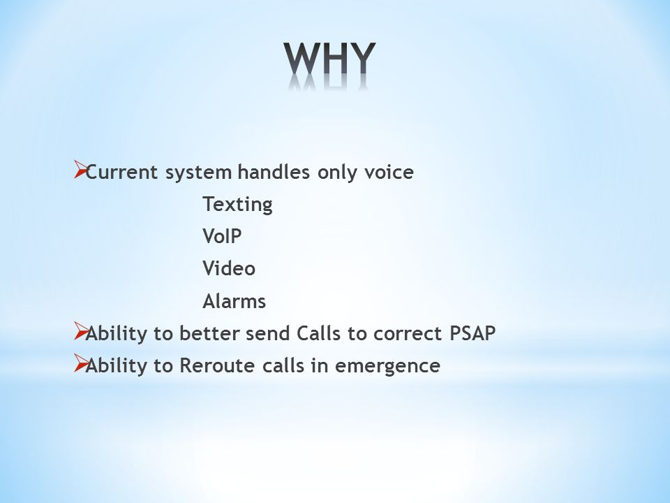  Current system handles only voice Texting VoIP Video Alarms  Ability to better send Calls to correct PSAP  Ability to Reroute calls in emergence