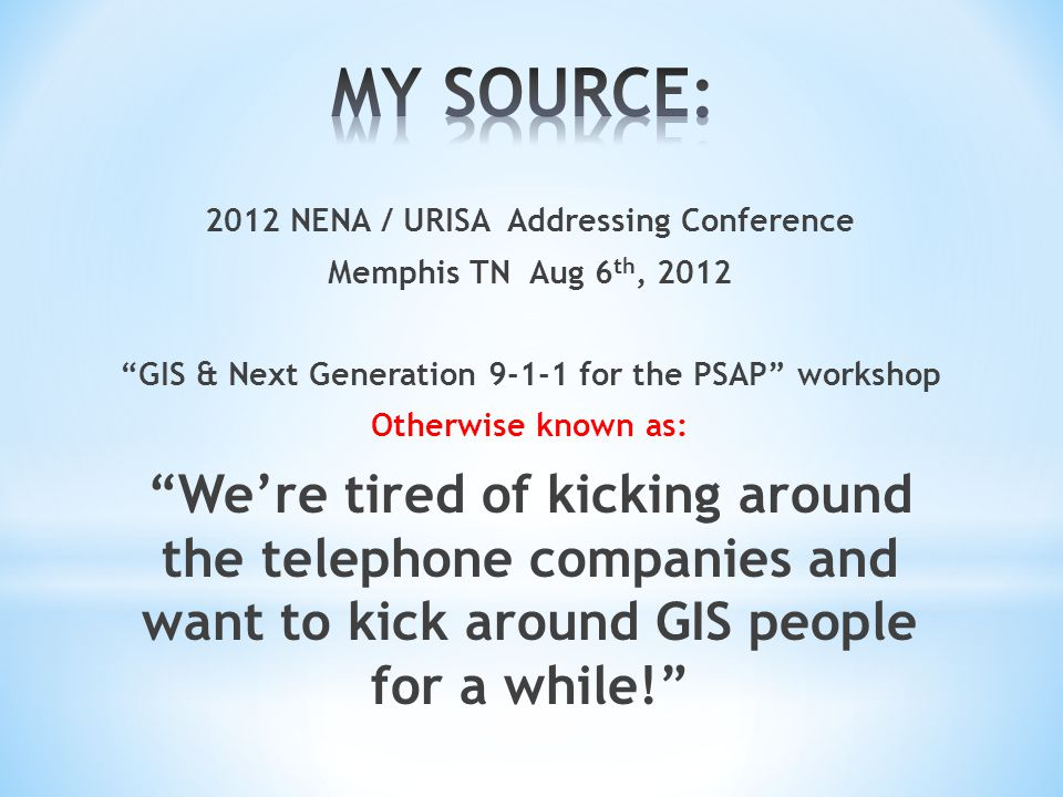 2012 NENA / URISA Addressing Conference Memphis TN Aug 6 th, 2012 GIS & Next Generation 9-1-1 for the PSAP workshop Otherwise known as: We're tired of kicking around the telephone companies and want to kick around GIS people for a while!