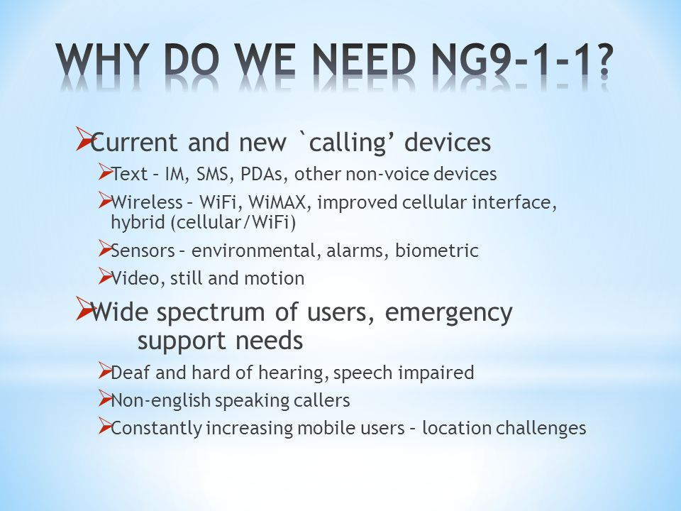  Current and new `calling' devices  Text – IM, SMS, PDAs, other non-voice devices  Wireless – WiFi, WiMAX, improved cellular interface, hybrid (cellular/WiFi)  Sensors – environmental, alarms, biometric  Video, still and motion  Wide spectrum of users, emergency support needs  Deaf and hard of hearing, speech impaired  Non-english speaking callers  Constantly increasing mobile users – location challenges