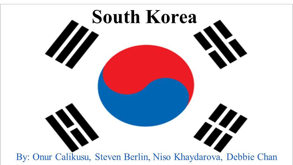 South Korea By: Onur Calikusu, Steven Berlin, Niso Khaydarova, Debbie Chan