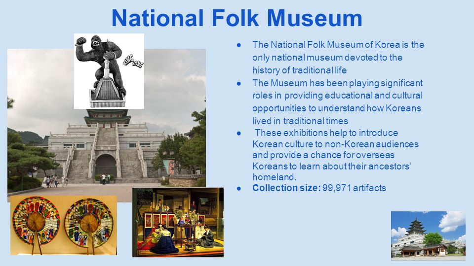 National Folk Museum ●The National Folk Museum of Korea is the only national museum devoted to the history of traditional life ●The Museum has been pl