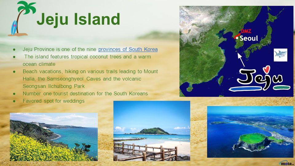 Jeju Island ●Jeju Province is one of the nine provinces of South Koreaprovinces of South Korea ● The island features tropical coconut trees and a warm