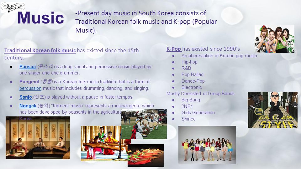 Music -Present day music in South Korea consists of Traditional Korean folk music and K-pop (Popular Music). Traditional Korean folk music has existed