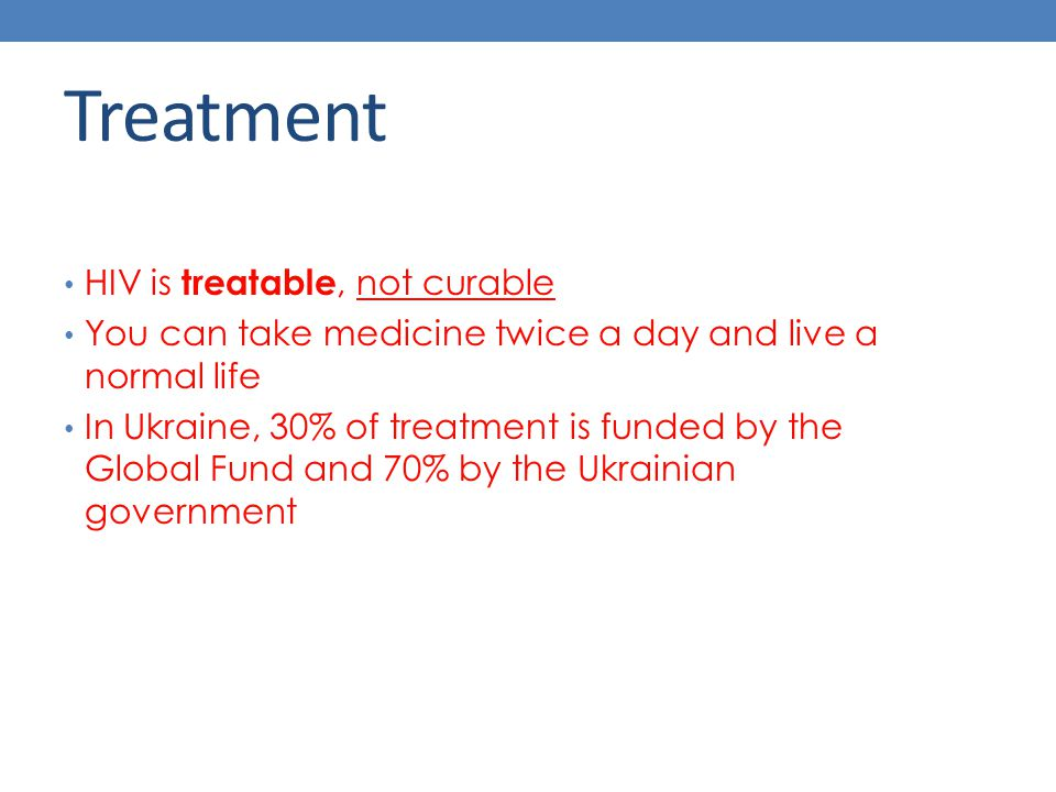 Treatment HIV is treatable, not curable You can take medicine twice a day and live a normal life In Ukraine, 30% of treatment is funded by the Global