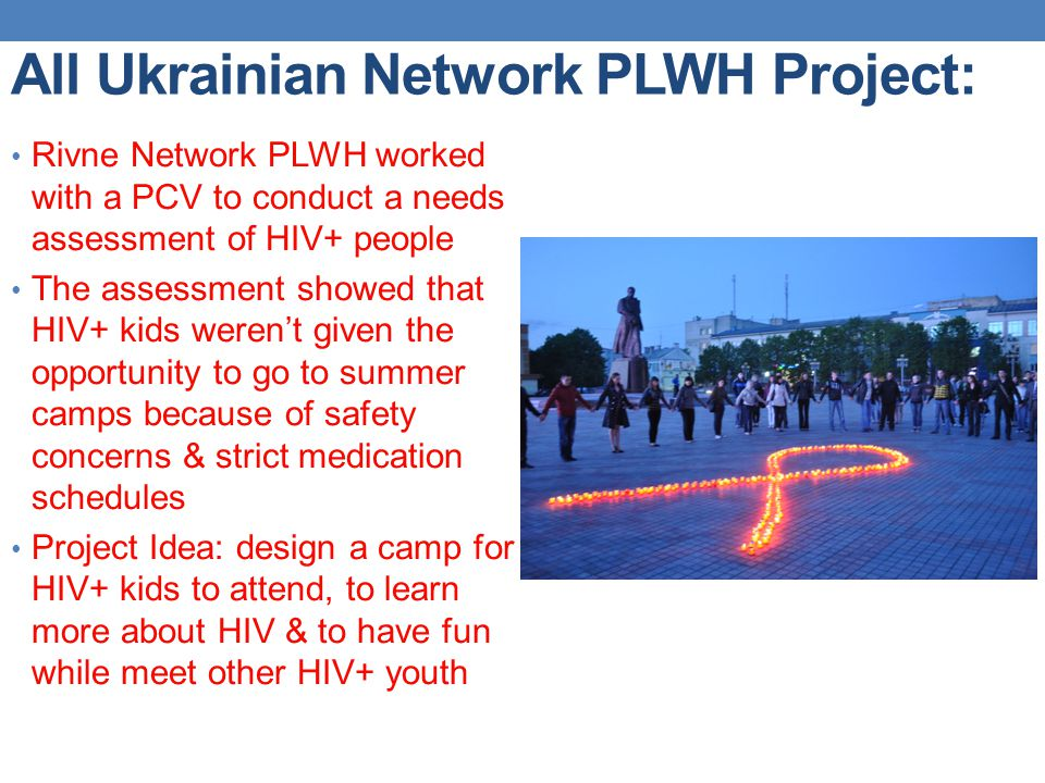 All Ukrainian Network PLWH Project: Rivne Network PLWH worked with a PCV to conduct a needs assessment of HIV+ people The assessment showed that HIV+ kids weren't given the opportunity to go to summer camps because of safety concerns & strict medication schedules Project Idea: design a camp for HIV+ kids to attend, to learn more about HIV & to have fun while meet other HIV+ youth