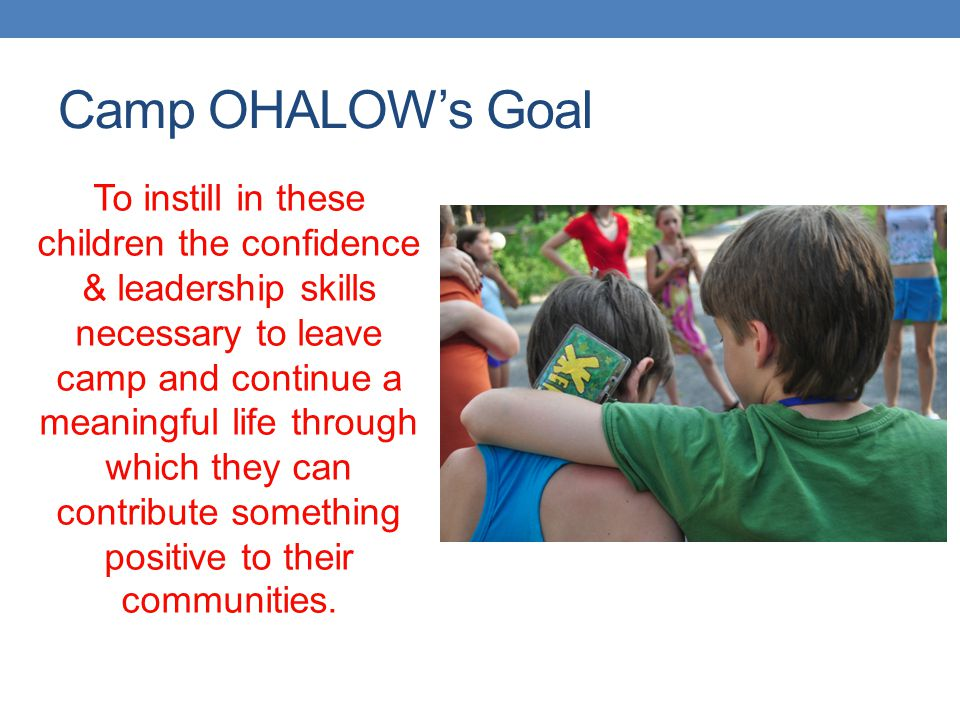Camp OHALOW's Goal To instill in these children the confidence & leadership skills necessary to leave camp and continue a meaningful life through whic