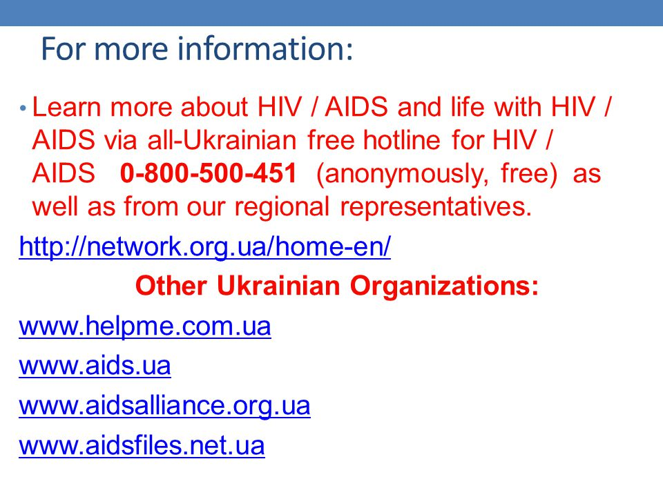 For more information: Learn more about HIV / AIDS and life with HIV / AIDS via all-Ukrainian free hotline for HIV / AIDS 0-800-500-451 (anonymously, free) as well as from our regional representatives.