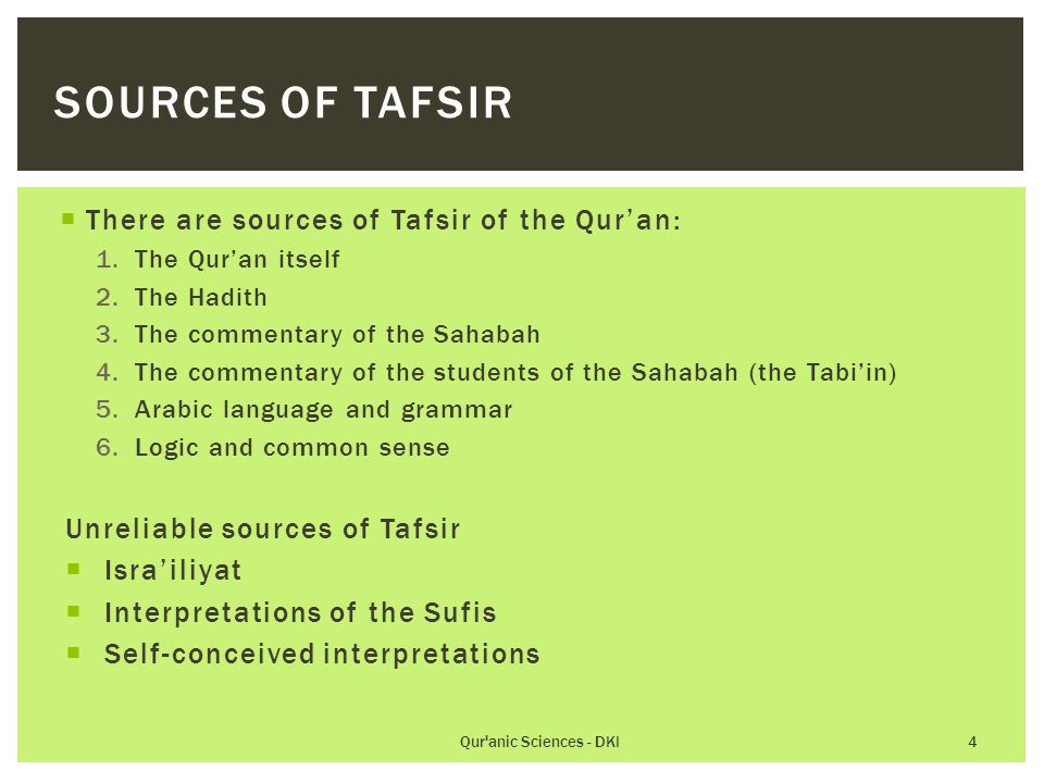  There are sources of Tafsir of the Qur'an: 1.The Qur'an itself 2.The Hadith 3.The commentary of the Sahabah 4.The commentary of the students of the Sahabah (the Tabi'in) 5.Arabic language and grammar 6.Logic and common sense Unreliable sources of Tafsir  Isra'iliyat  Interpretations of the Sufis  Self-conceived interpretations Qur anic Sciences - DKI 4 SOURCES OF TAFSIR