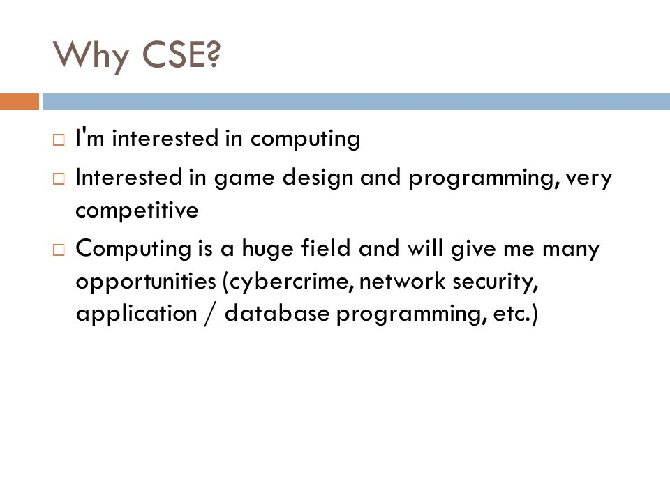 Why CSE?  I'm interested in computing  Interested in game design and programming, very competitive  Computing is a huge field and will give me many