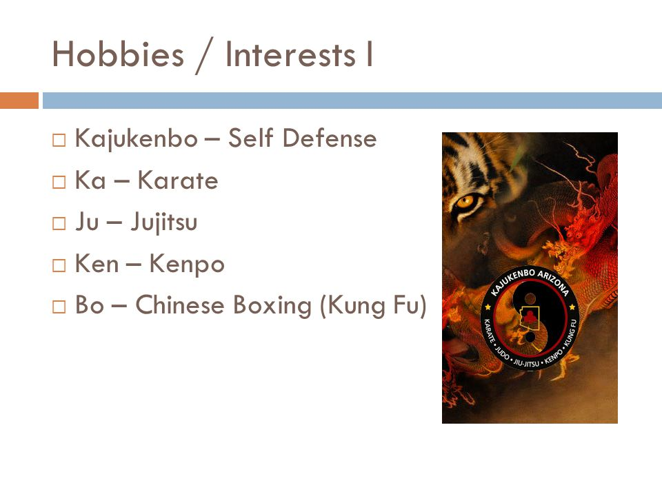 Hobbies / Interests I  Kajukenbo – Self Defense  Ka – Karate  Ju – Jujitsu  Ken – Kenpo  Bo – Chinese Boxing (Kung Fu)