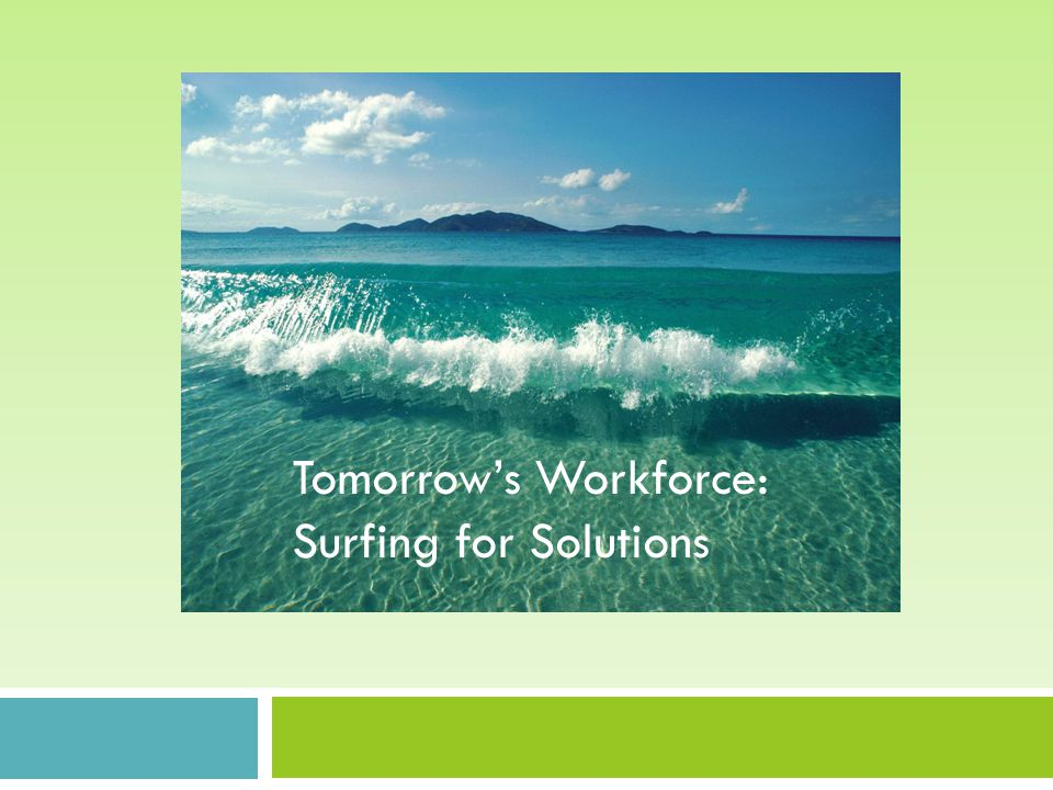 Tomorrow's Workforce: Surfing for solutions Tomorrow's Workforce: Surfing for Solutions