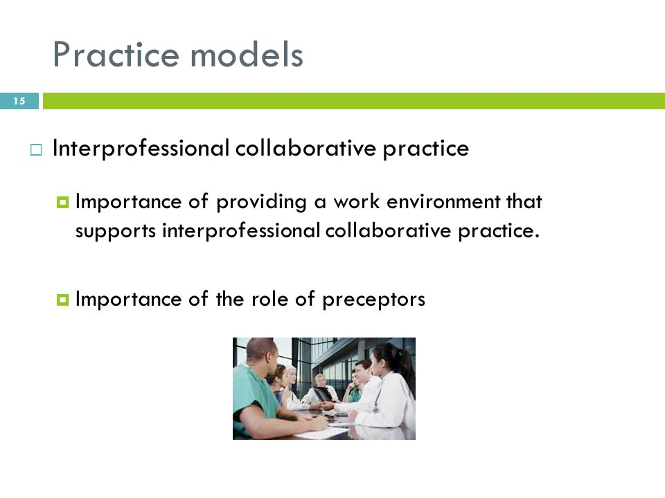 Practice models  Interprofessional collaborative practice  Importance of providing a work environment that supports interprofessional collaborative practice.