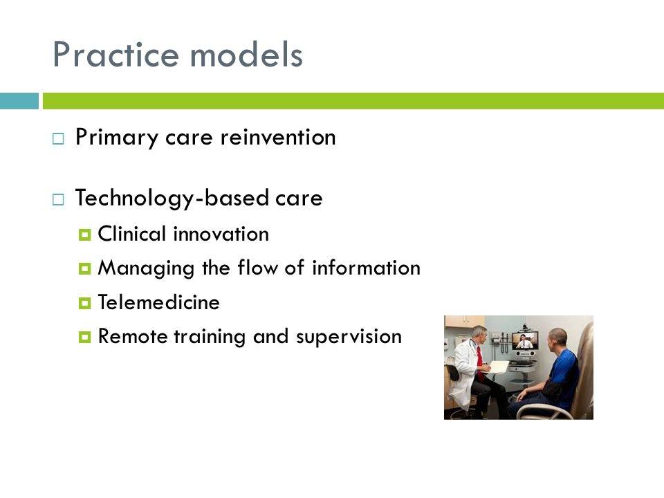 Practice models  Primary care reinvention  Technology-based care  Clinical innovation  Managing the flow of information  Telemedicine  Remote training and supervision