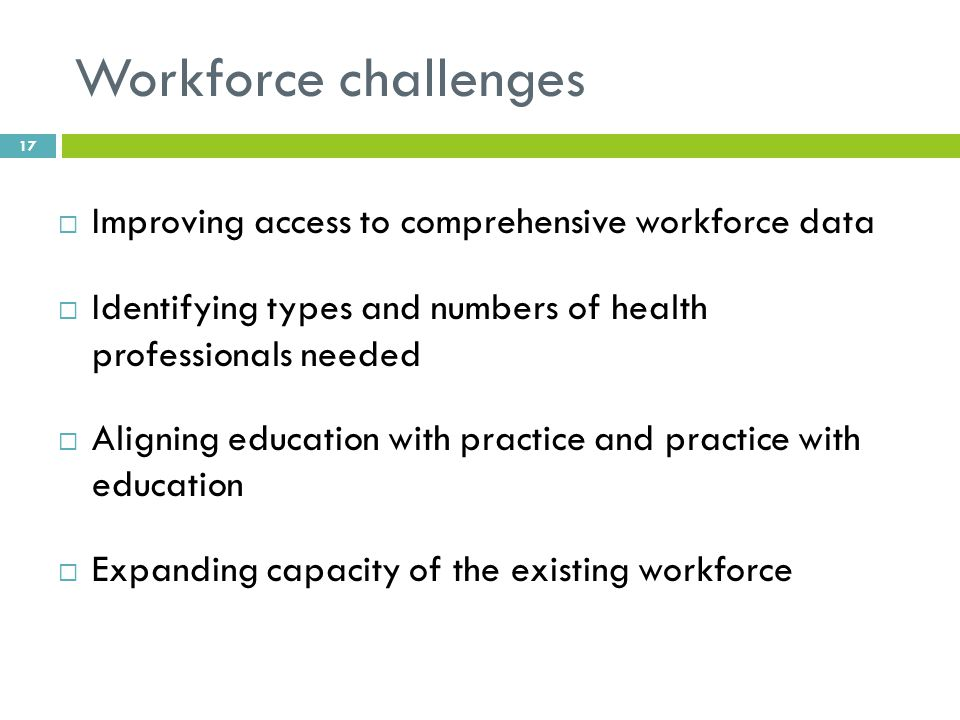 Workforce challenges  Improving access to comprehensive workforce data  Identifying types and numbers of health professionals needed  Aligning education with practice and practice with education  Expanding capacity of the existing workforce 17