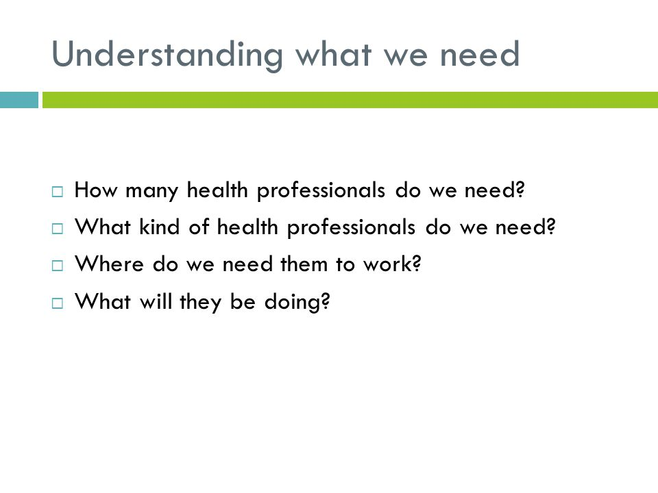 Understanding what we need  How many health professionals do we need.
