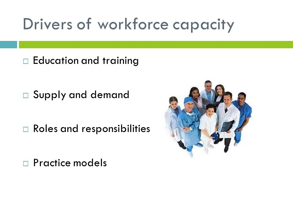 Drivers of workforce capacity  Education and training  Supply and demand  Roles and responsibilities  Practice models