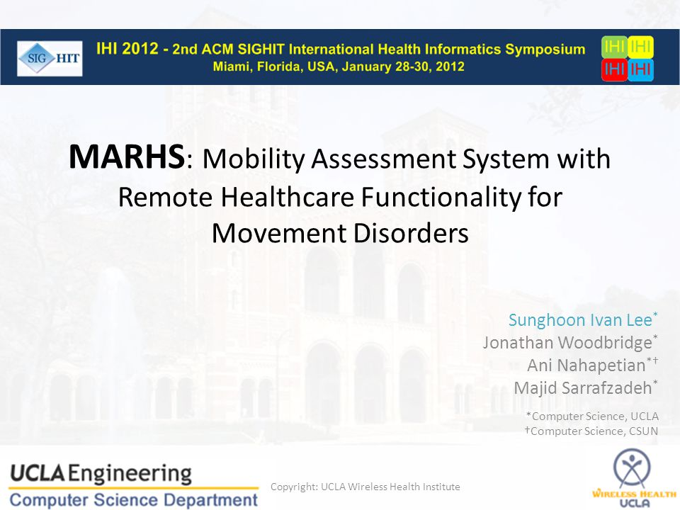 MARHS : Mobility Assessment System with Remote Healthcare Functionality for Movement Disorders Copyright: UCLA Wireless Health Institute Sunghoon Ivan Lee * Jonathan Woodbridge * Ani Nahapetian *† Majid Sarrafzadeh * *Computer Science, UCLA †Computer Science, CSUN