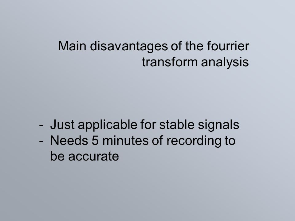 Main disavantages of the fourrier transform analysis -Just applicable for stable signals -Needs 5 minutes of recording to be accurate