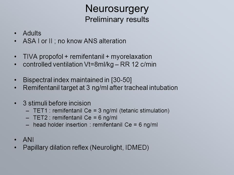Neurosurgery Preliminary results Adults ASA I or II ; no know ANS alteration TIVA propofol + remifentanil + myorelaxation controlled ventilation Vt=8m