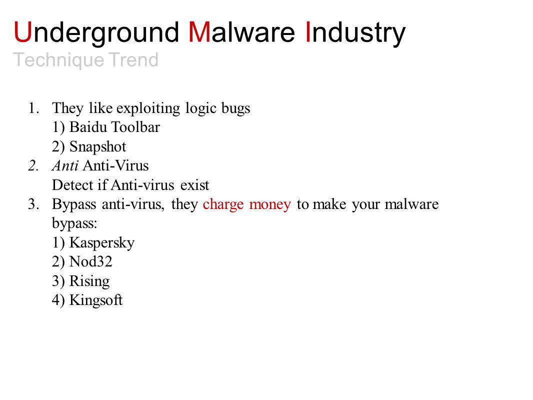 Underground Malware Industry Technique Trend 1.They like exploiting logic bugs 1) Baidu Toolbar 2) Snapshot 2.Anti Anti-Virus Detect if Anti-virus exist 3.Bypass anti-virus, they charge money to make your malware bypass: 1) Kaspersky 2) Nod32 3) Rising 4) Kingsoft