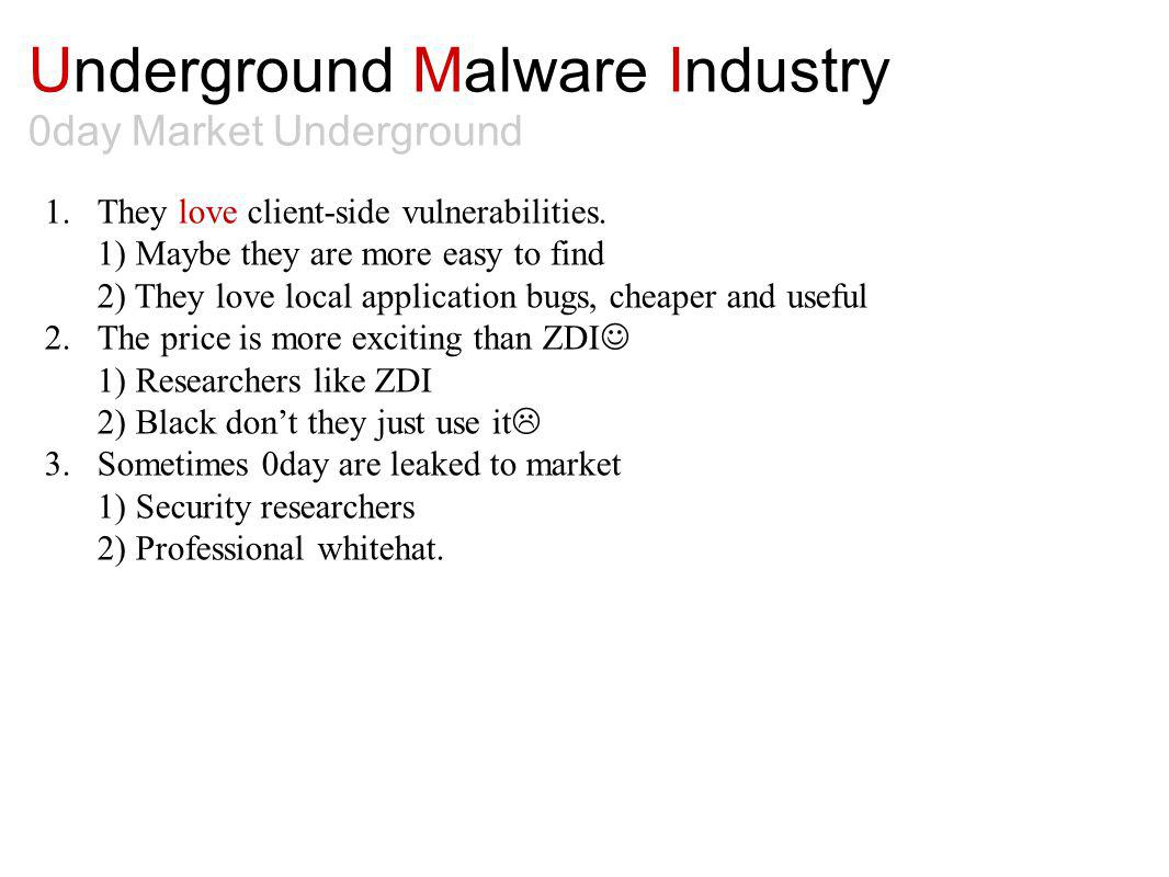 Underground Malware Industry 0day Market Underground 1.They love client-side vulnerabilities. 1) Maybe they are more easy to find 2) They love local a