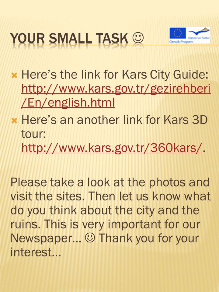  Here's the link for Kars City Guide: http://www.kars.gov.tr/gezirehberi /En/english.html http://www.kars.gov.tr/gezirehberi /En/english.html  Here's an another link for Kars 3D tour: http://www.kars.gov.tr/360kars/.