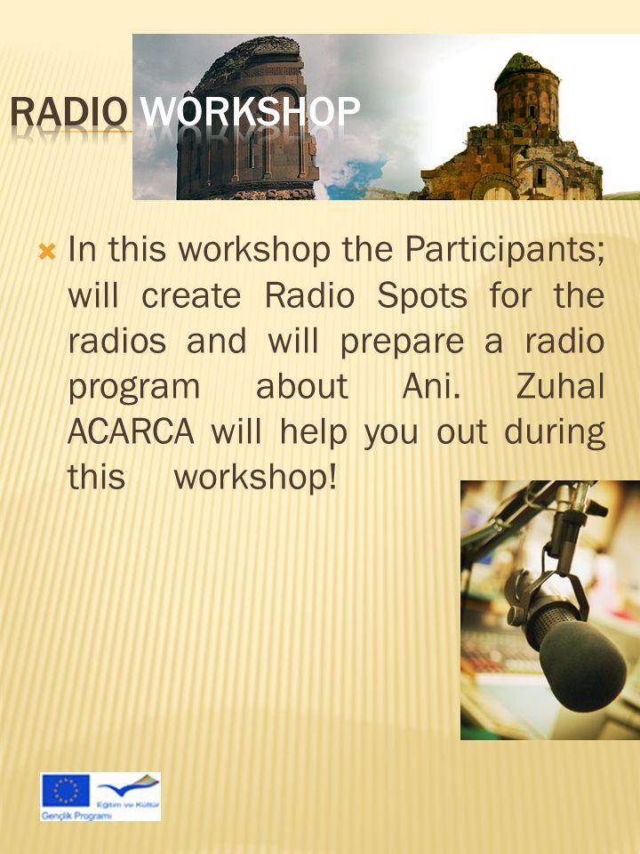  In this workshop the Participants; will create Radio Spots for the radios and will prepare a radio program about Ani.