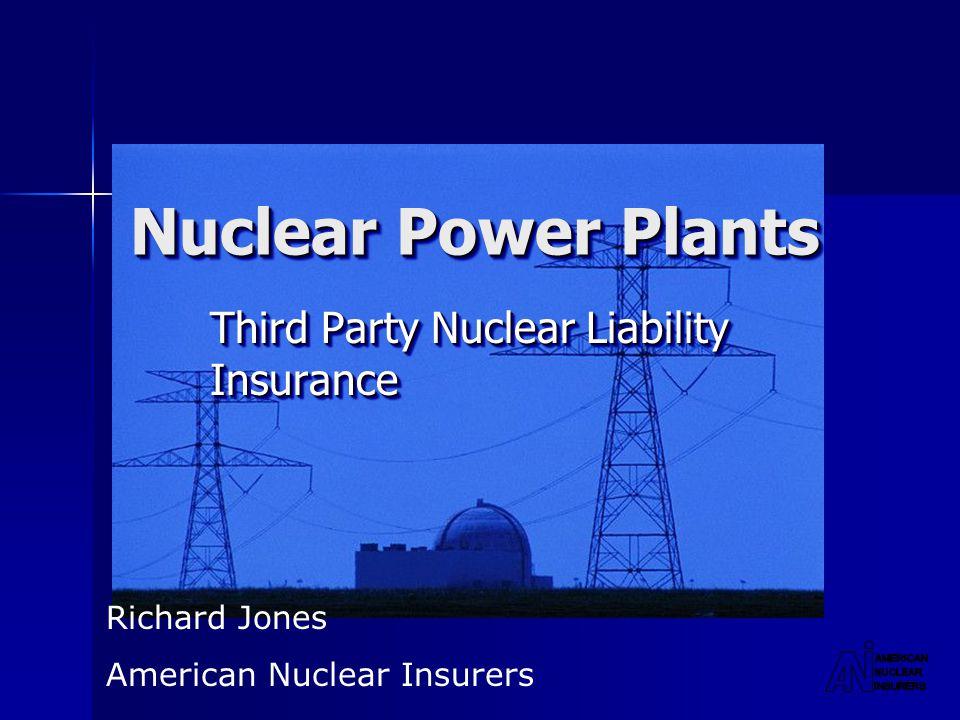 Nuclear Power Plants Third Party Nuclear Liability Insurance Richard Jones American Nuclear Insurers